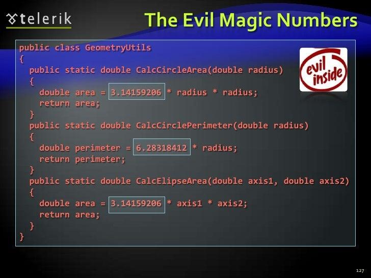 The Evil Magic Numbers<br />127<br />public class GeometryUtils<br />{<br />  public static double CalcCircleArea(double r...