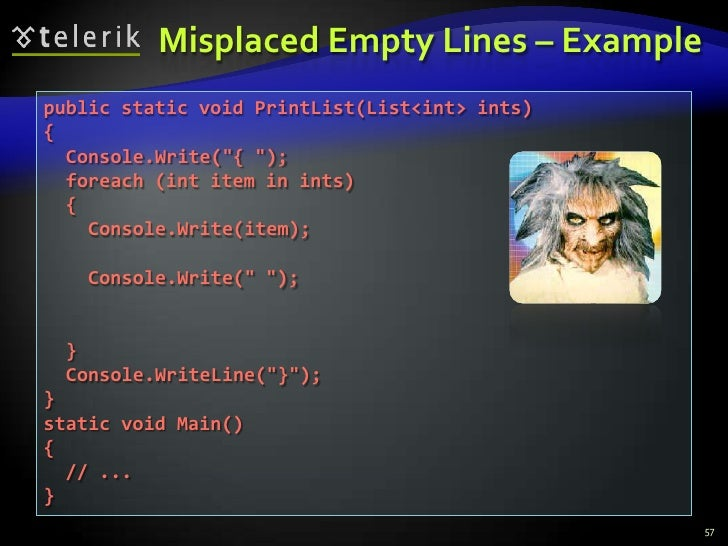 """Misplaced Empty Lines – Example<br />57<br />public static void PrintList(List<int> ints) <br />{<br />  Console.Write(""""{ ..."""