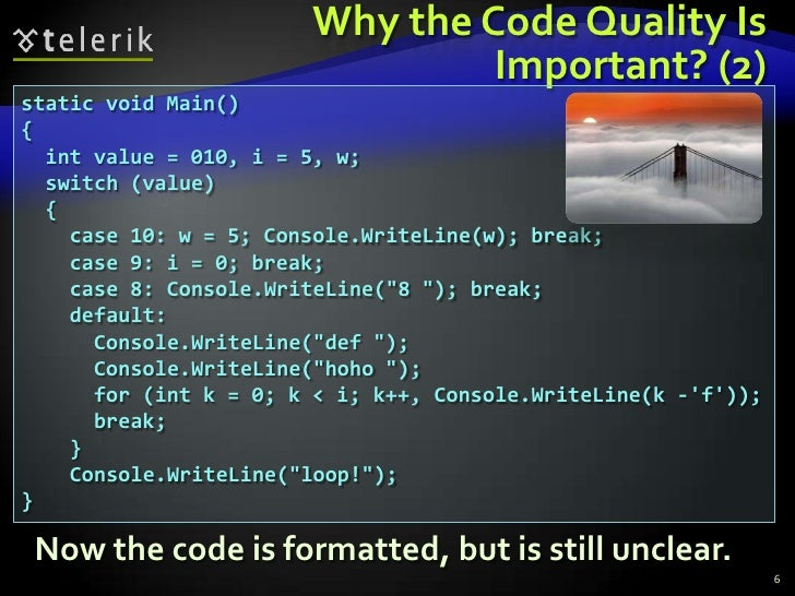 Why the Code Quality Is Important? (2)<br />static void Main()<br />{<br />  int value = 010, i = 5, w;<br />  switch (val...
