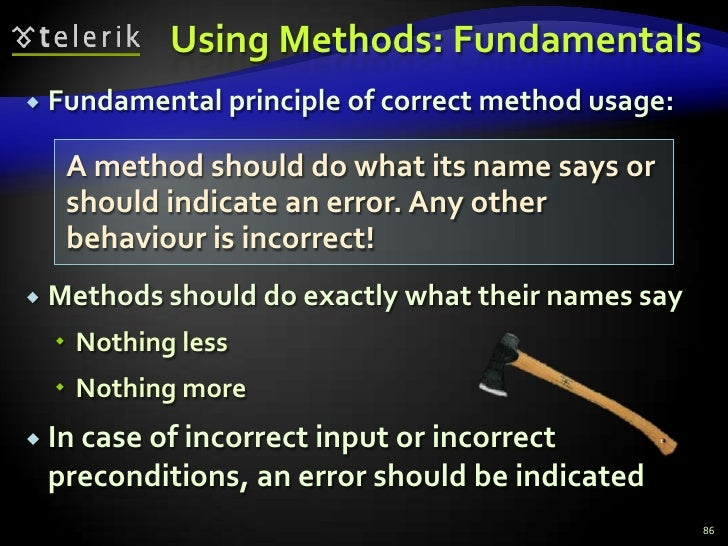 Using Methods: Fundamentals<br />Fundamental principle of correct method usage:<br />Methods should do exactly what their ...