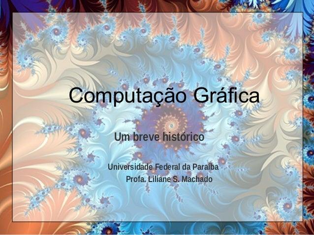Computação Gráfica Um breve histórico Universidade Federal da Paraíba Profa. Liliane S. Machado