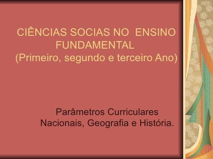 CIÊNCIAS SOCIAS NO ENSINO         FUNDAMENTAL(Primeiro, segundo e terceiro Ano)        Parâmetros Curriculares     Naciona...