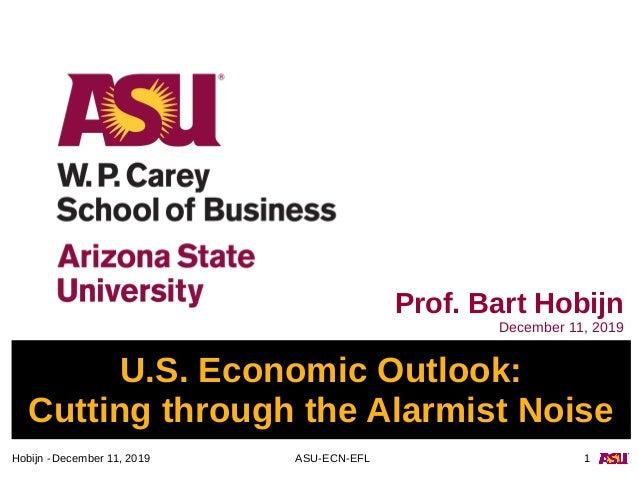 December 11, 2019 ASU-ECN-EFL 1Hobijn - U.S. Economic Outlook: Cutting through the Alarmist Noise Prof. Bart Hobijn Decemb...