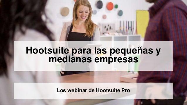 Hootsuite para las pequeñas y  medianas empresas  Los webinar de Hootsuite Pro