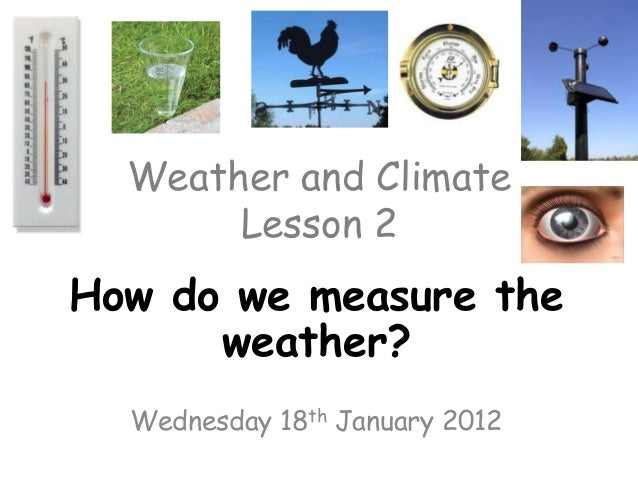 Weather and Climate       Lesson 2How do we measure the      weather?  Wednesday 18th January 2012