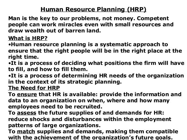 Human Resource Planning (HRP) Man is the key to our problems, not money. Competent people can work miracles even with smal...