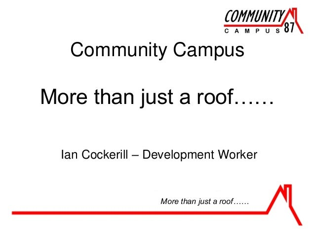 Community Campus More than just a roof…… Ian Cockerill – Development Worker More than just a roof……