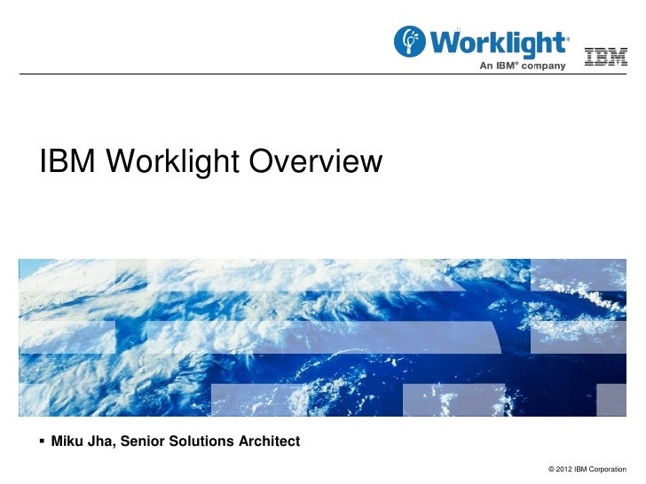 IBM Worklight Overview Miku Jha, Senior Solutions Architect                                         © 2012 IBM Corporation