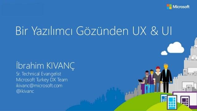 Bir Yazılımcı Gözünden UX & UI İbrahim KIVANÇ Sr. Technical Evangelist Microsoft Turkey DX Team ikivanc@microsoft.com @iki...