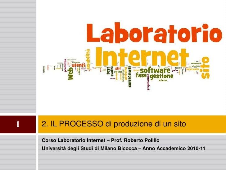2. IL PROCESSO di produzione di un sito <br />1<br />Corso Laboratorio Internet – Prof. Roberto Polillo<br />Università de...