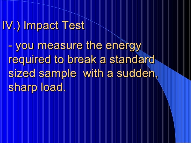 IV.) Impact Test  - you measure the energy required to break a standard sized sample  with a sudden, sharp load.