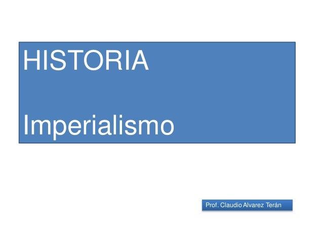 Prof. Claudio Alvarez Terán HISTORIA Imperialismo
