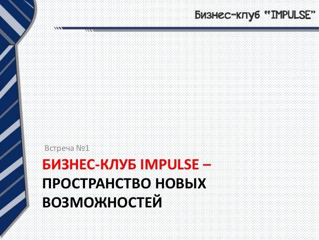 БИЗНЕС-КЛУБ IMPULSE – ПРОСТРАНСТВО НОВЫХ ВОЗМОЖНОСТЕЙ Встреча №1