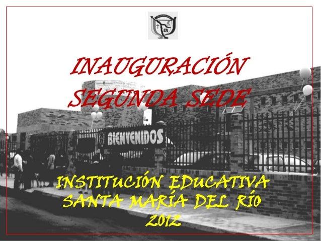 INAUGURACIÓNSEGUNDA SEDEINSTITUCIÓN EDUCATIVASANTA MARÍA DEL RÍO2012