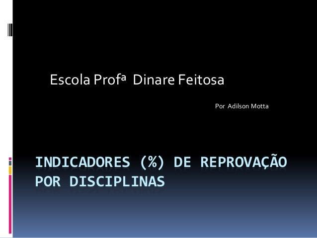 Escola Profª Dinare Feitosa Por Adilson Motta  INDICADORES (%) DE REPROVAÇÃO POR DISCIPLINAS