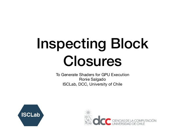 Inspecting Block Closures To Generate Shaders for GPU Execution  Ronie Salgado  ISCLab, DCC, University of Chile