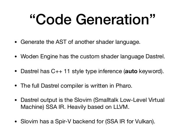 """""""Code Generation"""" • Generate the AST of another shader language.  • Woden Engine has the custom shader language Dastrel.  ..."""