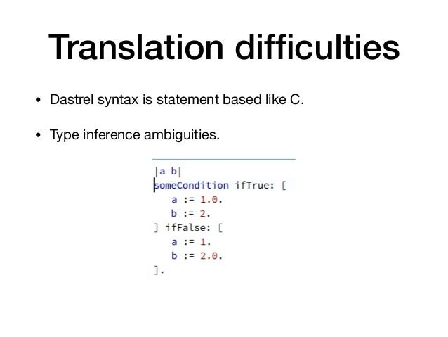 Translation difficulties • Dastrel syntax is statement based like C.  • Type inference ambiguities.
