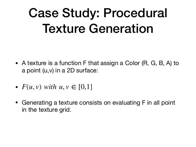 Case Study: Procedural Texture Generation • A texture is a function F that assign a Color (R, G, B, A) to a point (u,v) in...