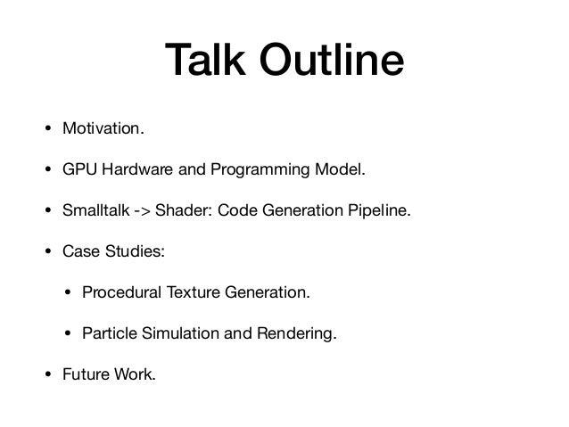 Talk Outline • Motivation.  • GPU Hardware and Programming Model.  • Smalltalk -> Shader: Code Generation Pipeline.  • Cas...