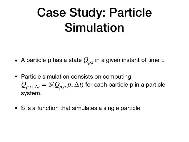 Case Study: Particle Simulation • A particle p has a state in a given instant of time t.  • Particle simulation consists o...