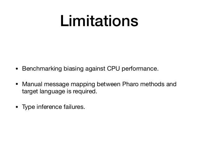 Limitations • Benchmarking biasing against CPU performance.  • Manual message mapping between Pharo methods and target lan...