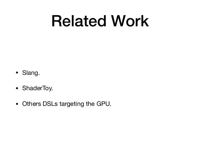 Related Work • Slang.  • ShaderToy.  • Others DSLs targeting the GPU.