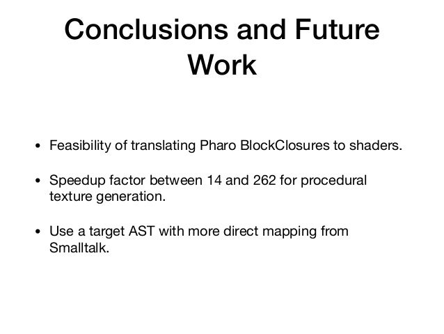 Conclusions and Future Work • Feasibility of translating Pharo BlockClosures to shaders.  • Speedup factor between 14 and ...