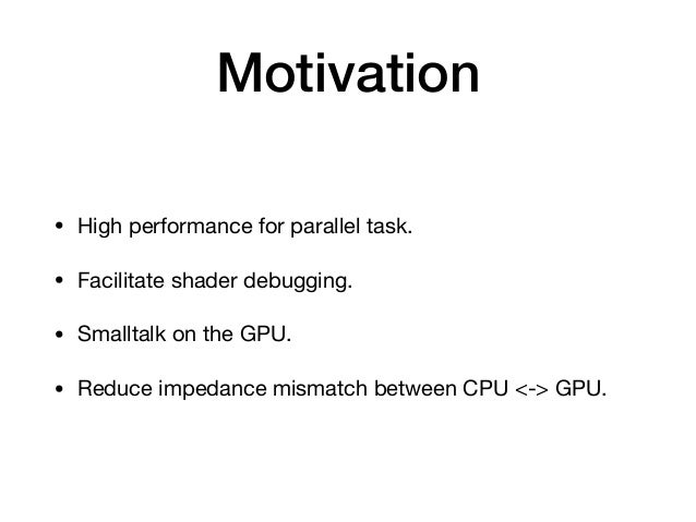 Motivation • High performance for parallel task.  • Facilitate shader debugging.  • Smalltalk on the GPU.  • Reduce impeda...