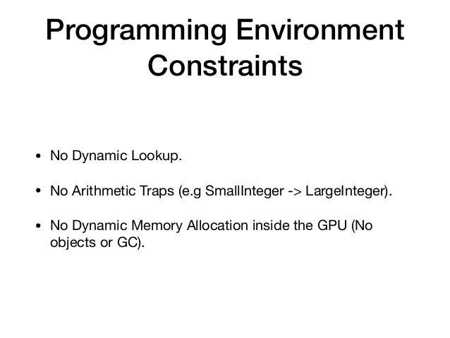 Programming Environment Constraints • No Dynamic Lookup.  • No Arithmetic Traps (e.g SmallInteger -> LargeInteger).  • No ...