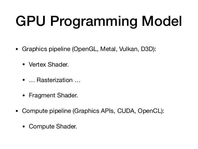 GPU Programming Model • Graphics pipeline (OpenGL, Metal, Vulkan, D3D):  • Vertex Shader.  • … Rasterization …  • Fragment...