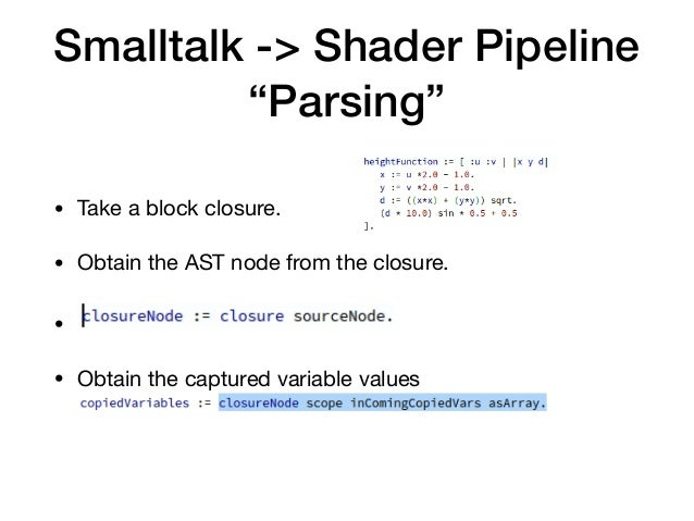"""Smalltalk -> Shader Pipeline """"Parsing"""" • Take a block closure.  • Obtain the AST node from the closure.  •   • Obtain the ..."""