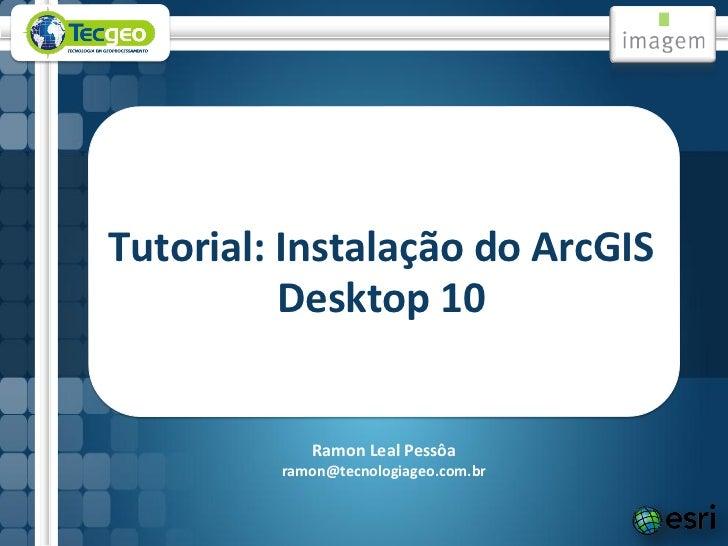 Tutorial: Instalação do ArcGIS          Desktop 10            Ramon Leal Pessôa         ramon@tecnologiageo.com.br