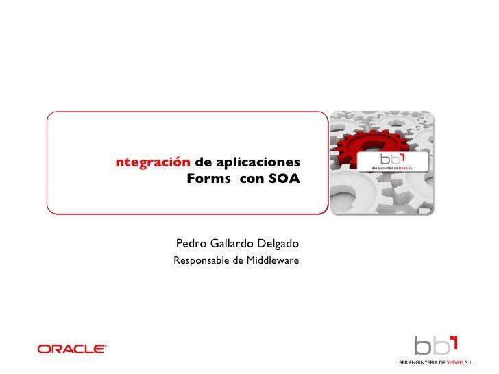 Integración  de aplicaciones Forms  con SOA Pedro Gallardo Delgado Responsable de Middleware