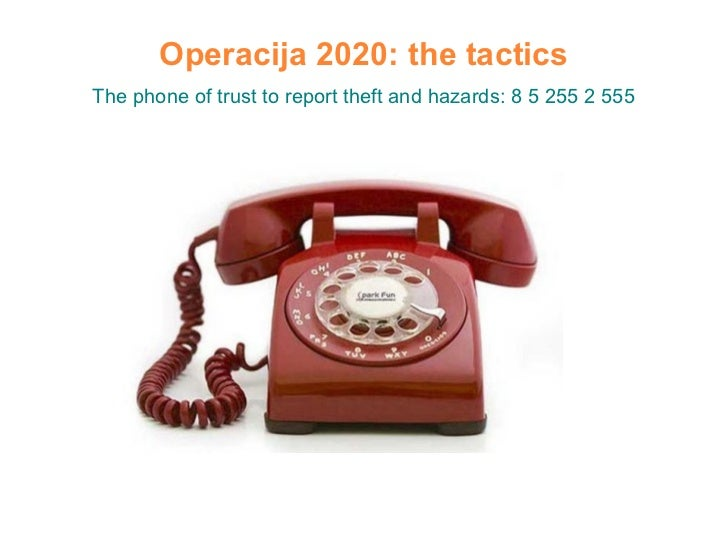 Operacija 2020: the tactics The phone of trust to report theft and hazards: 8 5 255 2 555