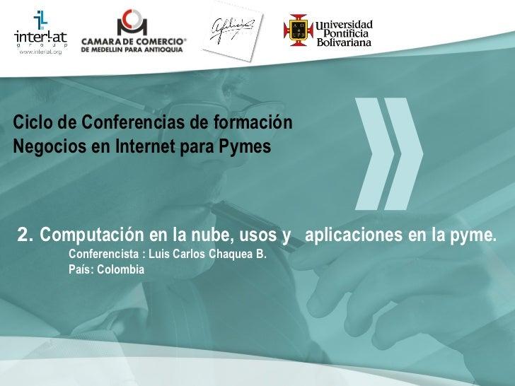 2.  Computación en la nube, usos y  aplicaciones en la pyme.  Conferencista : Luis Carlos Chaquea B.  País: Colombia   Cic...