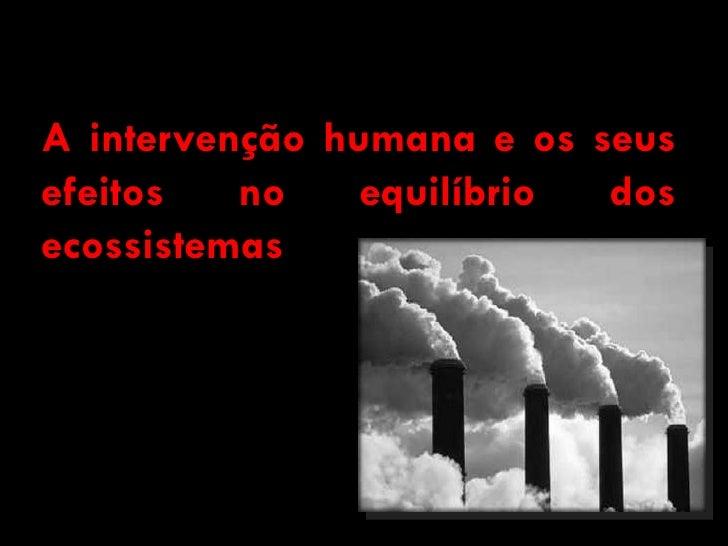 A intervenção humana e os seusefeitos   no    equilíbrio dosecossistemas