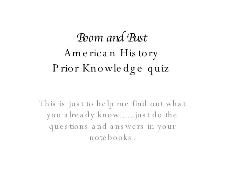 Boom and Bust American History Prior Knowledge quiz This is just to help me find out what you already know......just do th...