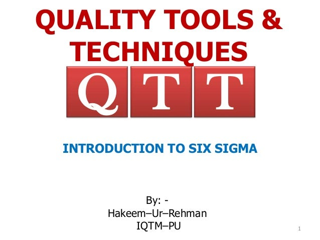 QUALITY TOOLS &  TECHNIQUES  Q T T INTRODUCTION TO SIX SIGMA             By: -      Hakeem–Ur–Rehman           IQTM–PU    ...