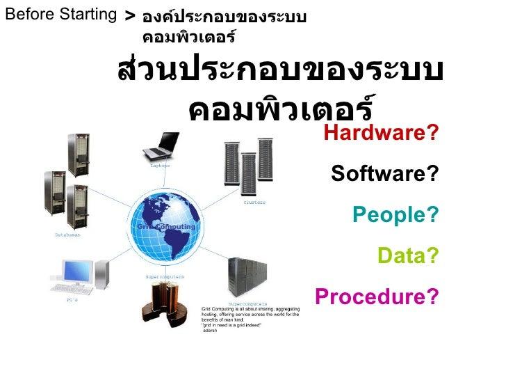 ส่วนประกอบของระบบคอมพิวเตอร์ Before Starting องค์ประกอบของระบบคอมพิวเตอร์ > Hardware? Software? People? Data? Procedure?