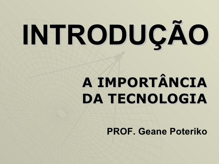 INTRODUÇÃO A IMPORTÂNCIA DA TECNOLOGIA PROF. Geane Poteriko