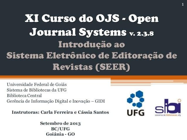 XI Curso do OJS - Open Journal Systems v. 2.3.8 Introdução ao Sistema Eletrônico de Editoração de Revistas (SEER) Universi...