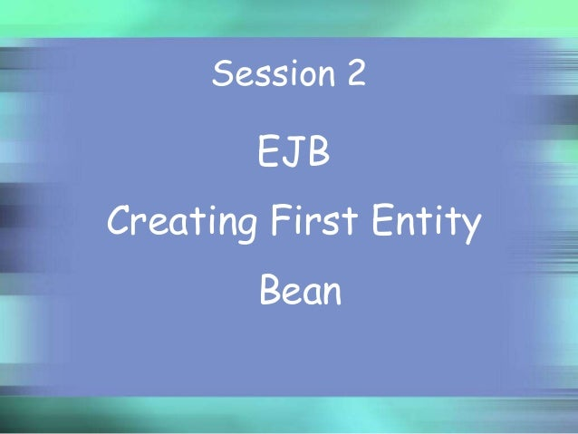 Session 2  EJB Creating First Entity Bean