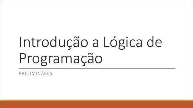 Introdução a Lógica de Programação PRELIMINARES.