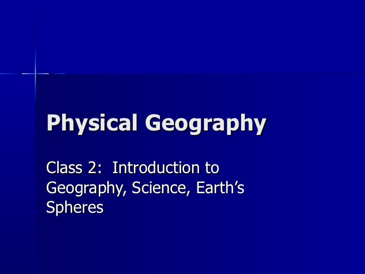 Physical Geography Class 2:  Introduction to Geography, Science, Earth's Spheres