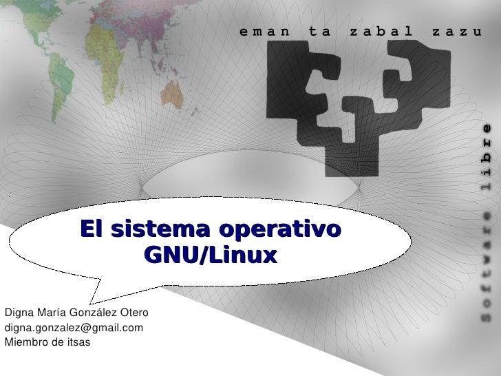 El sistema operativo                    GNU/Linux  Digna María González Otero digna.gonzalez@gmail.com Miembro de itsas