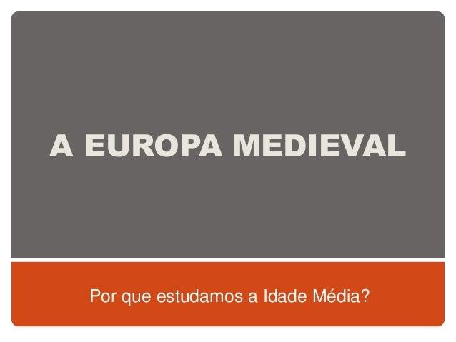 A EUROPA MEDIEVAL Por que estudamos a Idade Média?