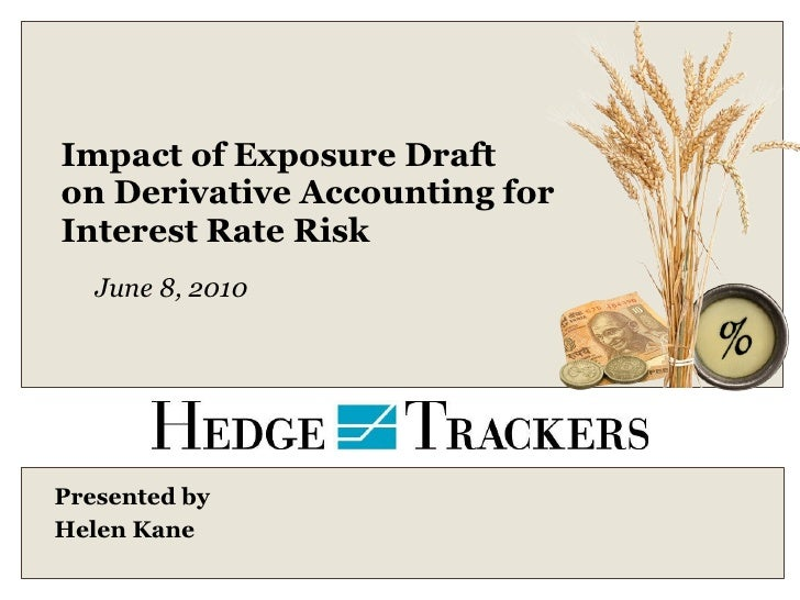 Impact of Exposure Draft on Derivative Accounting for  Interest Rate Risk Presented by  Helen Kane June 8, 2010