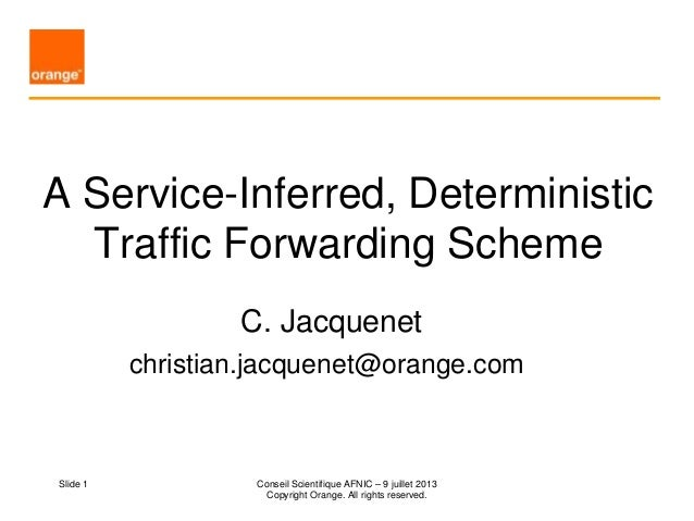 Slide 1 A Service-Inferred, Deterministic Traffic Forwarding Scheme C. Jacquenet christian.jacquenet@orange.com Conseil Sc...