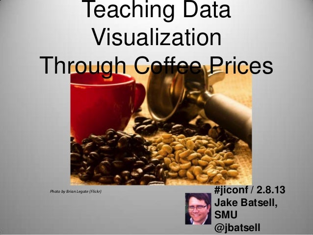Teaching Data     VisualizationThrough Coffee PricesPhoto by Brian Legate (Flickr)   #jiconf / 2.8.13                     ...